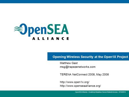 1 OpenSEA Alliance – Enabling Ubiquitous Secure Network Access | 9/15/2015 Opening Wireless Security at the Open1X Project Matthew Gast