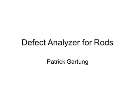 Defect Analyzer for Rods Patrick Gartung. Installation Tried to install and compile on my desktop –Fermi Linux LTS 3.0 –Newer system QT library caused.