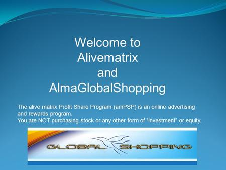 Welcome to Alivematrix and AlmaGlobalShopping. The alive matrix Profit Share Program (amPSP) is an online advertising and rewards program. You are NOT.