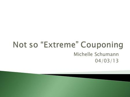 Michelle Schumann 04/03/13.  Be organized….coupon wallet or binder.  You don't need to spend 30+ hours a week couponing like on TV.  Only buy items.
