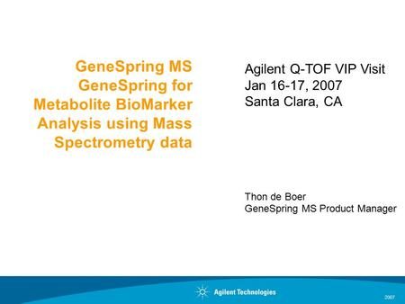 2007 GeneSpring MS GeneSpring for Metabolite BioMarker Analysis using Mass Spectrometry data Agilent Q-TOF VIP Visit Jan 16-17, 2007 Santa Clara, CA Thon.