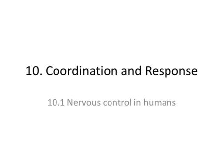 10. Coordination and Response 10.1 Nervous control in humans.