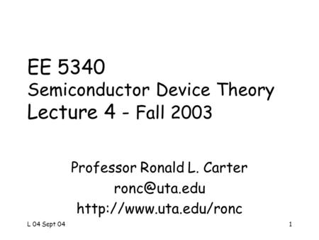 L 04 Sept 041 EE 5340 Semiconductor Device Theory Lecture 4 - Fall 2003 Professor Ronald L. Carter