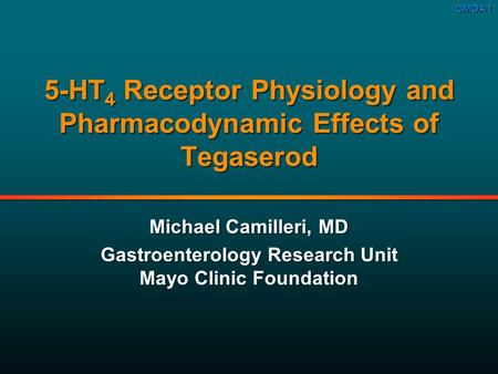 CMOA 1 5 5-HT 4 Receptor Physiology and Pharmacodynamic Effects of Tegaserod Michael Camilleri, MD Gastroenterology Research Unit Mayo Clinic Foundation.