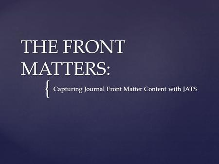 { THE FRONT MATTERS: Capturing Journal Front Matter Content with JATS.