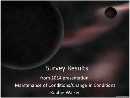 Survey Results from 2014 presentation: Maintenance of Conditions/Change in Conditions Robbie Walker.