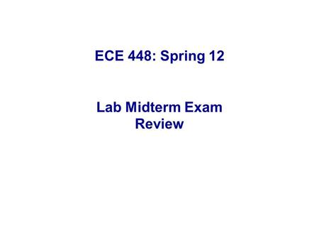 ECE 448: Spring 12 Lab Midterm Exam Review. Part 1: Detailed discussion of a selected midterm from Spring 2011. Part 2: Review & discussion of common.