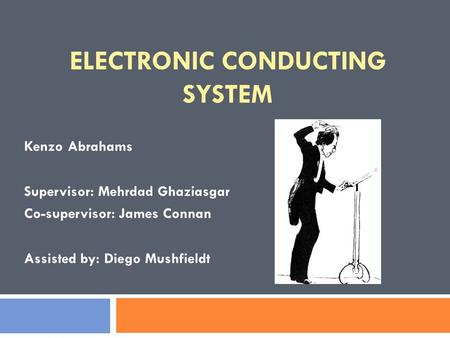 ELECTRONIC CONDUCTING SYSTEM Kenzo Abrahams Supervisor: Mehrdad Ghaziasgar Co-supervisor: James Connan Assisted by: Diego Mushfieldt.