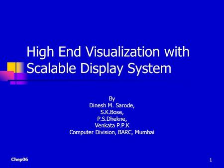 Chep06 1 High End Visualization with Scalable Display System By Dinesh M. Sarode, S.K.Bose, P.S.Dhekne, Venkata P.P.K Computer Division, BARC, Mumbai.