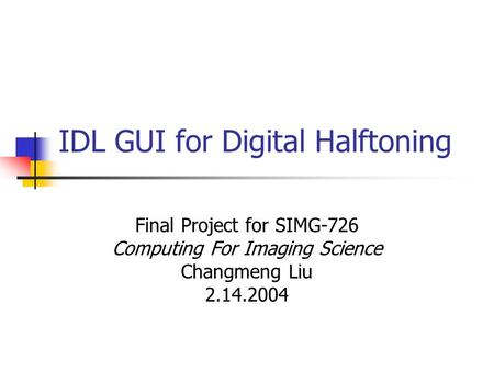 IDL GUI for Digital Halftoning Final Project for SIMG-726 Computing For Imaging Science Changmeng Liu 2.14.2004.