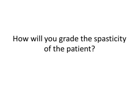 How will you grade the spasticity of the patient?.