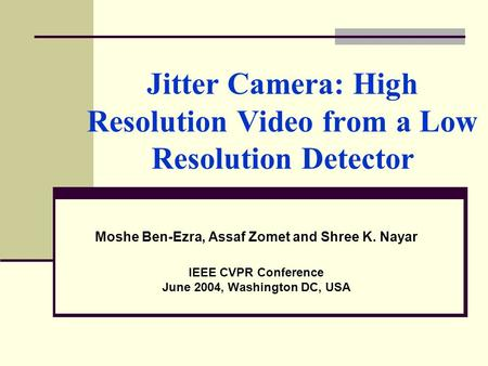 Jitter Camera: High Resolution Video from a Low Resolution Detector Moshe Ben-Ezra, Assaf Zomet and Shree K. Nayar IEEE CVPR Conference June 2004, Washington.
