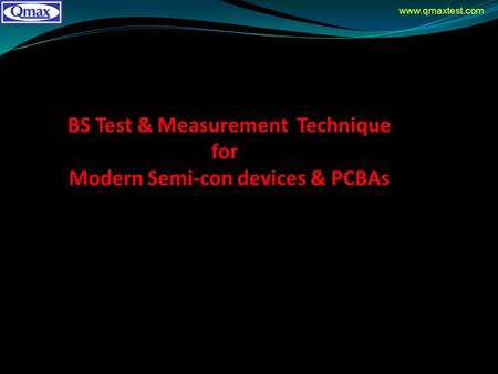 Www.qmaxtest.com BS Test & Measurement Technique for Modern Semi-con devices & PCBAs.