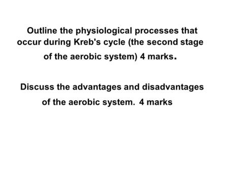 Outline the physiological processes that occur during Kreb's cycle (the second stage of the aerobic system) 4 marks. Discuss the advantages and disadvantages.