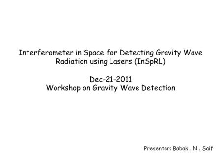 Interferometer in Space for Detecting Gravity Wave Radiation using Lasers (InSpRL) Dec-21-2011 Workshop on Gravity Wave Detection Presenter: Babak. N.