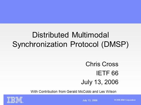 July 13, 2006 © 2006 IBM Corporation Distributed Multimodal Synchronization Protocol (DMSP) Chris Cross IETF 66 July 13, 2006 With Contribution from Gerald.