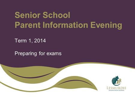 Senior School Parent Information Evening Term 1, 2014 Preparing for exams.