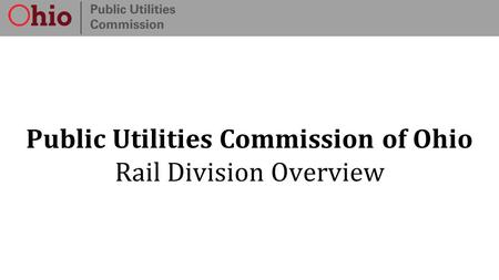 Public Utilities Commission of Ohio Rail Division Overview.