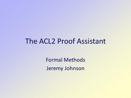 The ACL2 Proof Assistant Formal Methods Jeremy Johnson.