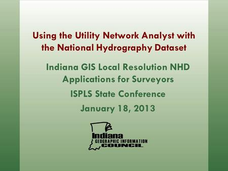 Using the Utility Network Analyst with the National Hydrography Dataset Indiana GIS Local Resolution NHD Applications for Surveyors ISPLS State Conference.
