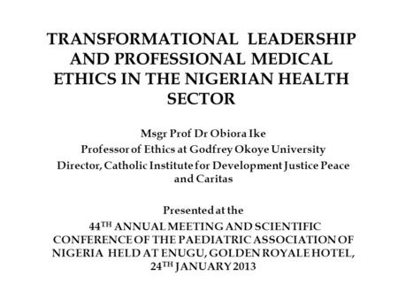 TRANSFORMATIONAL LEADERSHIP AND PROFESSIONAL MEDICAL ETHICS IN THE NIGERIAN HEALTH SECTOR Msgr Prof Dr Obiora Ike Professor of Ethics at Godfrey Okoye.