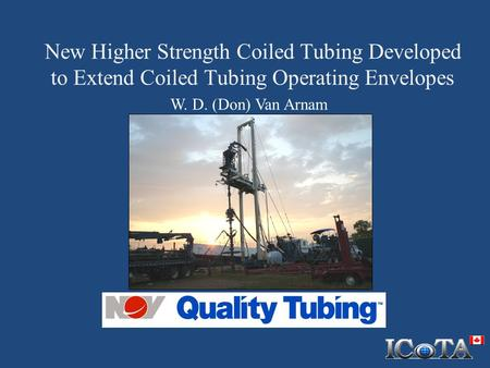 New Higher Strength Coiled Tubing Developed to Extend Coiled Tubing Operating Envelopes W. D. (Don) Van Arnam.