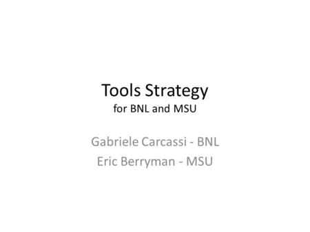 Tools Strategy for BNL and MSU Gabriele Carcassi - BNL Eric Berryman - MSU.