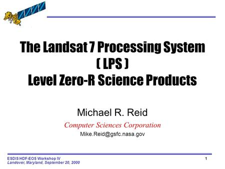 1ESDIS HDF-EOS Workshop IV Landover, Maryland, September 20, 2000 The Landsat 7 Processing System ( LPS ) Level Zero-R Science Products Michael R. Reid.