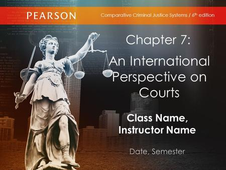 Class Name, Instructor Name Date, Semester Comparative Criminal Justice Systems / 6 th edition Chapter 7: An International Perspective on Courts.