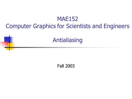 MAE152 Computer Graphics for Scientists and Engineers Antialiasing Fall 2003.