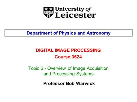 Topic 2 - Overview of Image Acquisition and Processing Systems DIGITAL IMAGE PROCESSING Course 3624 Department of Physics and Astronomy Professor Bob Warwick.
