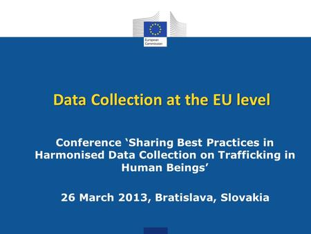 Data Collection at the EU level Conference 'Sharing Best Practices in Harmonised Data Collection on Trafficking in Human Beings' 26 March 2013, Bratislava,