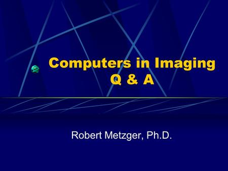 Computers in Imaging Q & A Robert Metzger, Ph.D..