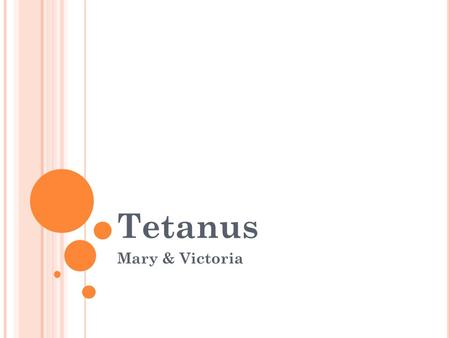 Tetanus Mary & Victoria. Tetanus What is Tetanus? The Biology: Clostridium tetani Prevention by Vaccination Treatment.