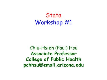Stata Workshop #1 Chiu-Hsieh (Paul) Hsu Associate Professor College of Public Health