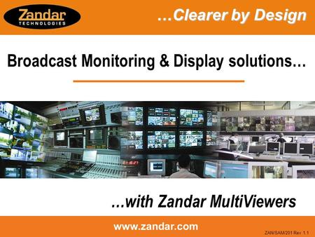 Www.zandar.com Broadcast Monitoring & Display solutions… …with Zandar MultiViewers …Clearer by Design …Clearer by Design ZAN/SAM/201 Rev 1.1.