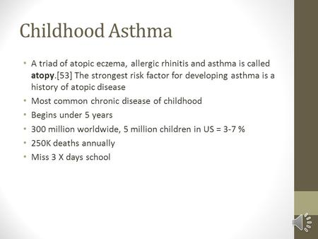 Childhood Asthma A triad of atopic eczema, allergic rhinitis and asthma is called atopy.[53] The strongest risk factor for developing asthma is a history.