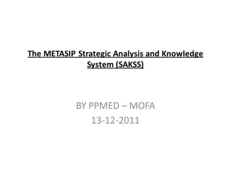 The METASIP Strategic Analysis and Knowledge System (SAKSS) BY PPMED – MOFA 13-12-2011.