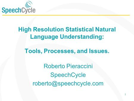 1 High Resolution Statistical Natural Language Understanding: Tools, Processes, and Issues. Roberto Pieraccini SpeechCycle