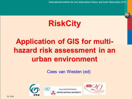 International Institute for Geo-Information Science and Earth Observation (ITC) ISL 2004 RiskCity Application of GIS for multi- hazard risk assessment.