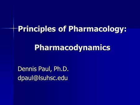 Principles of Pharmacology: Pharmacodynamics Dennis Paul, Ph.D.