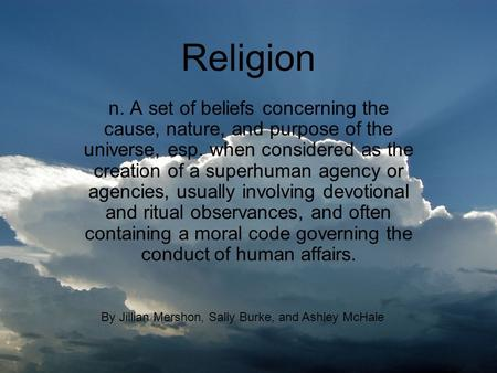 Religion n. A set of beliefs concerning the cause, nature, and purpose of the universe, esp. when considered as the creation of a superhuman agency or.