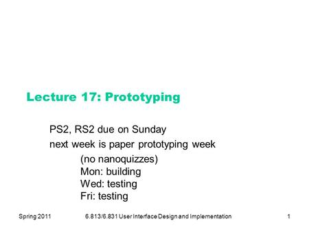 Spring 20116.813/6.831 User Interface Design and Implementation1 Lecture 17: Prototyping PS2, RS2 due on Sunday next week is paper prototyping week (no.