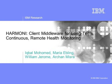IBM Research © 2006 IBM Corporation HARMONI: Client Middleware for Long-Term, Continuous, Remote Health Monitoring Iqbal Mohomed, Maria Ebling, William.