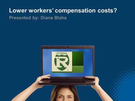 Lower workers' compensation costs? Presented by: Diana Blaha.