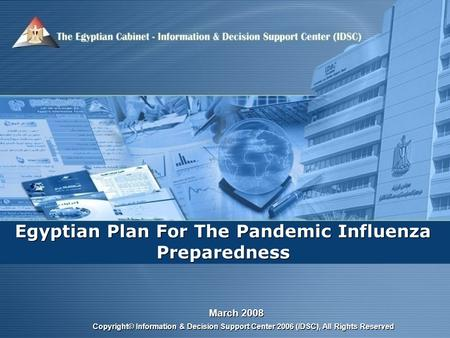 March 2008 Copyright© Information & Decision Support Center 2006 (IDSC), All Rights Reserved Egyptian Plan For The Pandemic Influenza Preparedness.