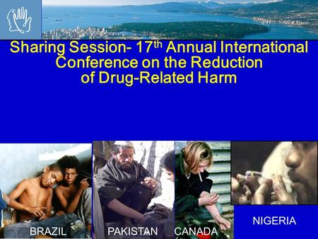 Sharing Session- 17 th Annual International Conference on the Reduction of Drug-Related Harm NIGERIA CANADAPAKISTANBRAZIL.