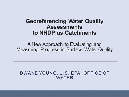 Georeferencing Water Quality Assessments to NHDPlus Catchments A New Approach to Evaluating and Measuring Progress in Surface Water Quality DWANE YOUNG,