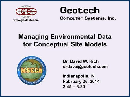 Managing Environmental Data for Conceptual Site Models Dr. David W. Rich  Indianapolis, IN February 26, 2014 2:45 – 3:30.