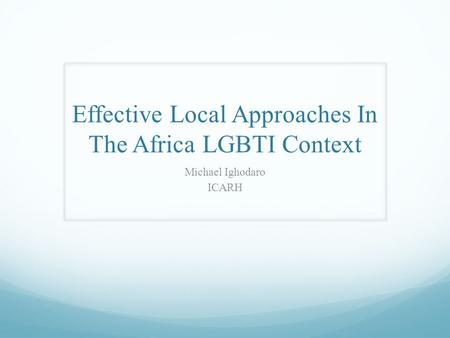Effective Local Approaches In The Africa LGBTI Context Michael Ighodaro ICARH.